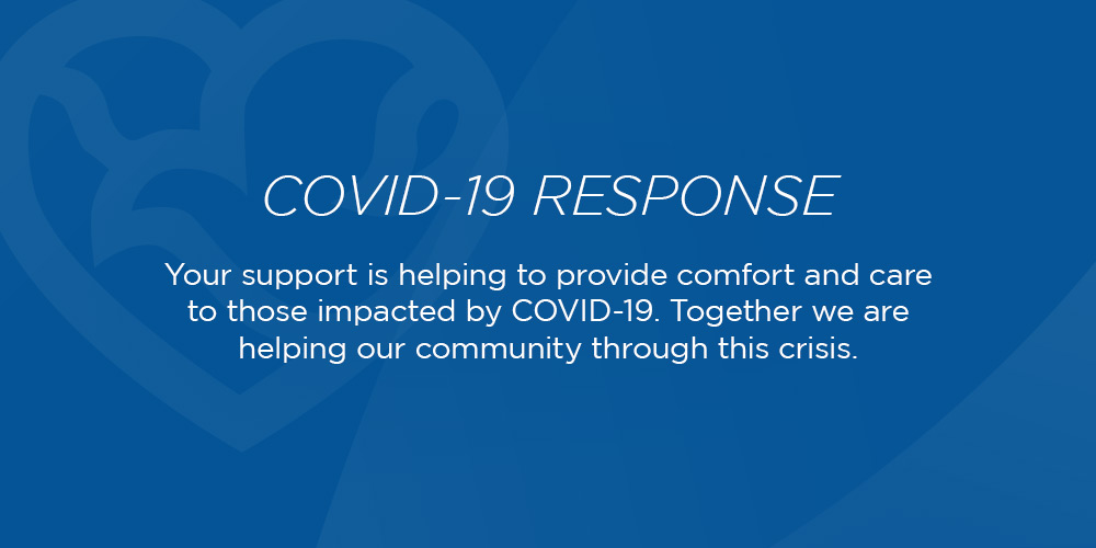 Covid-19 Response: Your support is helping to provide comfort and care to those impacted by Covid-19. Together we stand ready to help our community through this crisis.